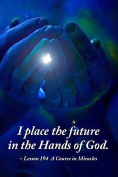 I place the future in the Hands of God. ~ Lesson 194 A Course in Miracles #acim https://www.facebook.com/AwakeningtoLoveACIM/photos/a.563611800452092.1073741827.563608800452392/717666185046652/?type=1&theater