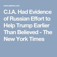 C.I.A. Had Evidence of Russian Effort to Help Trump Earlier Than Believed - The New York Times