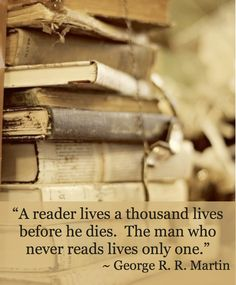 A reader lives a thousand lives before he dies and the man who never reads lives only one. George R. R. Martin