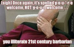 You illiterate, 21st century barbarian!! Haha My thoughts exactly. When did spelling and grammar become obsolete?!