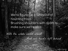 We're figures in a forest full of haunting trees. Brushing shoulders with death to make sure we're still alive. With the whole world ahead & our hearts left behind.