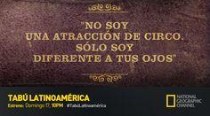 No soy una atracción de circo. Solo soy diferente a tus ojos. Comparte tu frase tabú. Tabú Latinoamérica. Estreno Domingo 17, 10PM por Nat Geo.