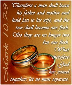 "7 'For this reason a man will leave his father and mother and be united to his wife, 8 and the two will become one flesh.' So they are no longer two, but one. 9 Therefore what God has joined together, let man not separate.""    Mark 10:7-9"