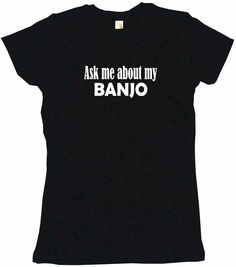 Ask Me About My Banjo Tee Shirt OR Hoodie Sweat