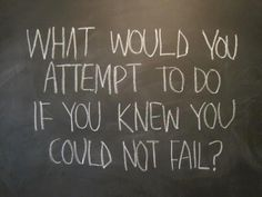 what if you could not fail ?