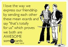 I love the way we express our friendship by sending each other these mean ecards and say thats totally for us which proves we both are AWESOME.