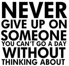 Never give because if you care that much in the end it will all be worth it <3
