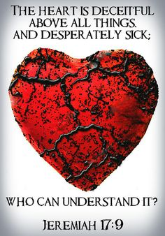 Jeremiah 17:9 (ESV) - The heart is deceitful above all things, and desperately sick; who can understand it?
