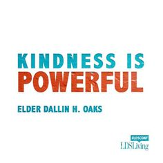 """""""Kindness is powerful, especially in a family setting. … As difficult as it is to live in the turmoil surrounding us, our Savior's command to love one another as He loves us is probably our greatest challenge. May [we] understand this and seek to live it in all of our relationships and activities."""" From Elder Oaks' http://pinterest.com/pin/24066179231078616 Oct. 2014 http://facebook.com/223271487682878 message…"""