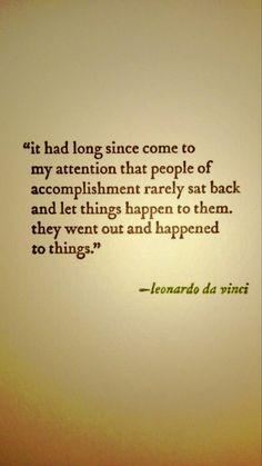 """It had long since come to my attention that people of accomplishment rarely sat back and let things happen to them. They went out and happened to things."" -- Leonardo da Vinci (wonder if that's a true quote) The Words, Cool Words, Quotable Quotes, Motivational Quotes, Inspirational Quotes, Great Quotes, Quotes To Live By, Awesome Quotes, Words Quotes"