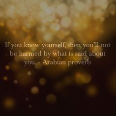 If you know yourself, then you'll not be harmed by what is said about you. Arabian proverb