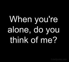 When you're alone, do you think of me?