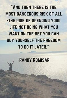 """And then there is the most dangerous risk of all the risk of spending your life not doing what you want on the bet you can but yourself the freedom to do it later."" - Randy Komisar"