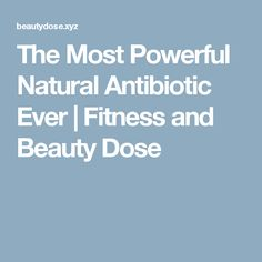 The Most Powerful Natural Antibiotic Ever  |  Fitness and Beauty Dose