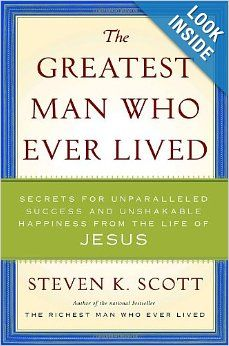 The Greatest Man Who Ever Lived: Secrets for Unparalleled Success and Unshakable Happiness from the Life of Jesus: Steven K. Scott: 97803855...