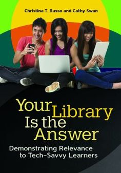 "Your library is the answer : demonstrating relevance to tech-savvy learners / Christina T. Russo and Cathy Swan. Santa Barbara, California : Libraries Unlimited, An imprint of ABC-CLIO, LLC, [2015] Today's tech-savvy and digitally connected students present a new challenge for today's school librarians. This book offers the 21st-century tools and know-how necessary for educators to appeal to and challenge students to learn—and to want to learn.  What are the best ways to motivate students to become engaged and develop a passion for learning? Can appealing to their desire for socialization and constant communication—attributes of their lives outside of education—via the integration of cutting-edge technologies and ""new media"" in the library or classroom serve to ignite creativity, curiosity, and critical thinking? This book shows how you can make use of non-traditional tools such as popular social networks, collaborative technologies, and cloud computing to teach information and communications technologies integrated with the school curriculum to improve student learning—and demonstrates how these same technologies can help you measure skills and mastery learning."