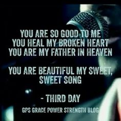 You are beautiful my sweet sweet song. Third day
