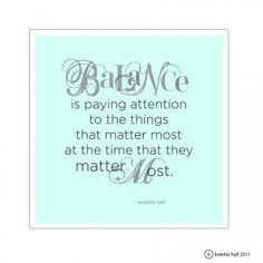 """""""Balance is paying attention to the things that matter most at the time that they matter most."""""""