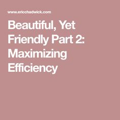 Beautiful, Yet Friendly Part 2: Maximizing Efficiency