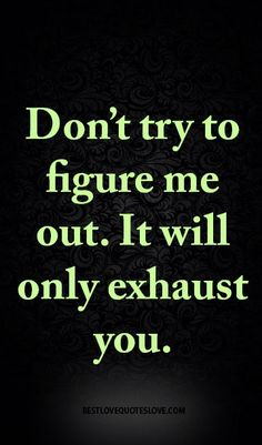 Don't try to figure me out. It will only exhaust you.