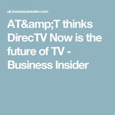 AT&T thinks DirecTV Now is the future of TV - Business Insider