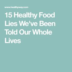 15 Healthy Food Lies We've Been Told Our Whole Lives