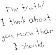 The truth? I think about you more than I should. Yes, this true.... ;)