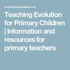 Teaching Evolution for Primary Children | Information and resources for primary teachers