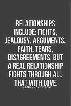 Relationships include> fights, jealously, arguments, faith, tears, disagreements, but a real relationship fights through all that with love #Quotes