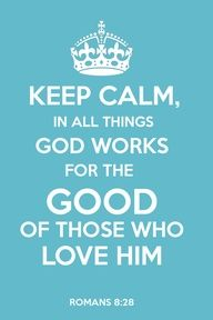 Romans 8:28this is my confirmation verse!! THIS IS THE REAL KEEP CALM