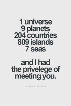 """""""1 universe, 9 planets, 204 countries, 809 islands, 7 seas, and I had the privilege of meeting you."""""""