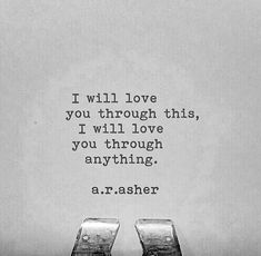 I will love you through this. I will love you through anything.