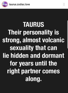 "Not well written.Should be, ""Their personality is strong, with an almost volcanic sexuality that can lie hidden/dormant for years; until the right partner comes along. Libra And Taurus, Taurus Traits, Astrology Taurus, Taurus Quotes, Zodiac Signs Taurus, Taurus Woman, Taurus And Gemini, Zodiac Love, My Zodiac Sign"