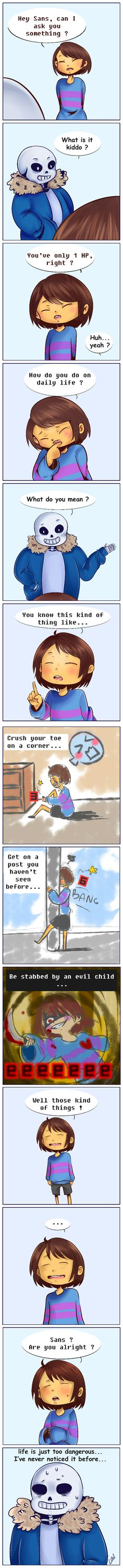 Hey Sans, can I ask you something ? Л What is it kiddo ? You'ue only 1 HP, right ? How do you do on daily life ? What do you mean ? You know this kind of thing like... Crush your toe on a corner... Get on а post you hauen 't seen before... №11 those kind life is just too dangerous...