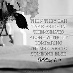 """""""Then they can take pride in themselves alone without comparing themselves to someone else."""" ~ Galatians 6:4 