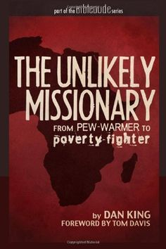 The Unlikely Missionary: From Pew-Warmer to Poverty-Fighter by Dan King. $9.99. Publisher: CreateSpace Independent Publishing Platform (October 10, 2011). Publication: October 10, 2011. Author: Dan King