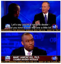 "Bill O'Reilly to Marc Lamont Hill, PhD: ""Let's say you're a cocaine dealer - and you kind of look like one a little bit."" ya think that might be a bit of racial profiling? Faith In Humanity, Social Issues, In This World, Feminism, I Laughed, Funny Pictures, Funny Pics, At Least, Let It Be"