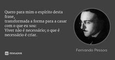 Quero para mim o espírito desta frase, transformada a forma para a casar com o que eu sou: Viver não é necessário; o que é necessário é criar. — Fernando Pessoa