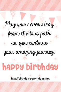 May you never stray from the true path as you continue your amazing journey. Happy birthday #cute #birthday #sayings #quotes #messages #wording #cards #wishes #happybirthday