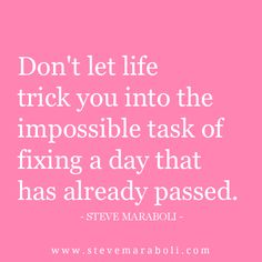 """Don't let life trick you into the impossible task of fixing a day that has already passed."" - Steve Maraboli"