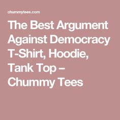 The Best Argument Against Democracy T-Shirt, Hoodie, Tank Top – Chummy Tees