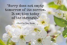 Worry does not empty tomorrow of its sorrows. It empties today of its strength...