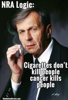 NRA logic: Cigarettes don't kill people - Cancer kills people.