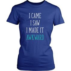5de6fd9e1 I came I saw I made it awkward Funny T Shirt will do the talking for