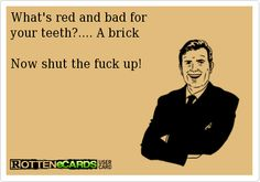 What's red and bad for   your teeth?.... A brick    Now shut the fuck up!