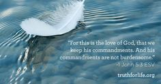 """For this is the love of God, that we keep his commandments. And his commandments are not burdensome.""  - 1 John 5:3"