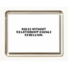 Rules without relationship equals rebellion