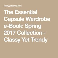 The Essential Capsule Wardrobe e-Book: Spring 2017 Collection - Classy Yet Trendy