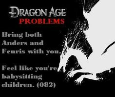 Dragon Age Problems. Sooo true, I feel like this with a lot of other Bioware companions too. Alistair and Morrigan, Atton and Disciple (SW KOTOR II), Atton and Kreia (SW KOTOR II), etc. It's entertaining :D