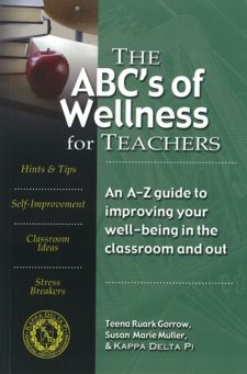 The ABC's of Wellness for Teachers: An A-Z Guide to Improving Your Well-Being in the Classroom and Out by Teena Ruark Gorrow & Susan Marie Muller